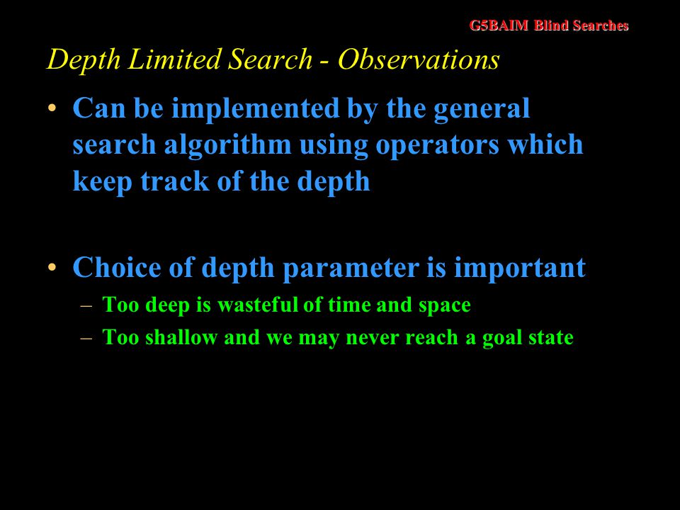 G5BAIM Blind Searches Depth Limited Search (vs DFS) DFS may never terminate as it could follow a path that has no solution on it DLS solves this by imposing a depth limit, at which point the search terminates that particular branch