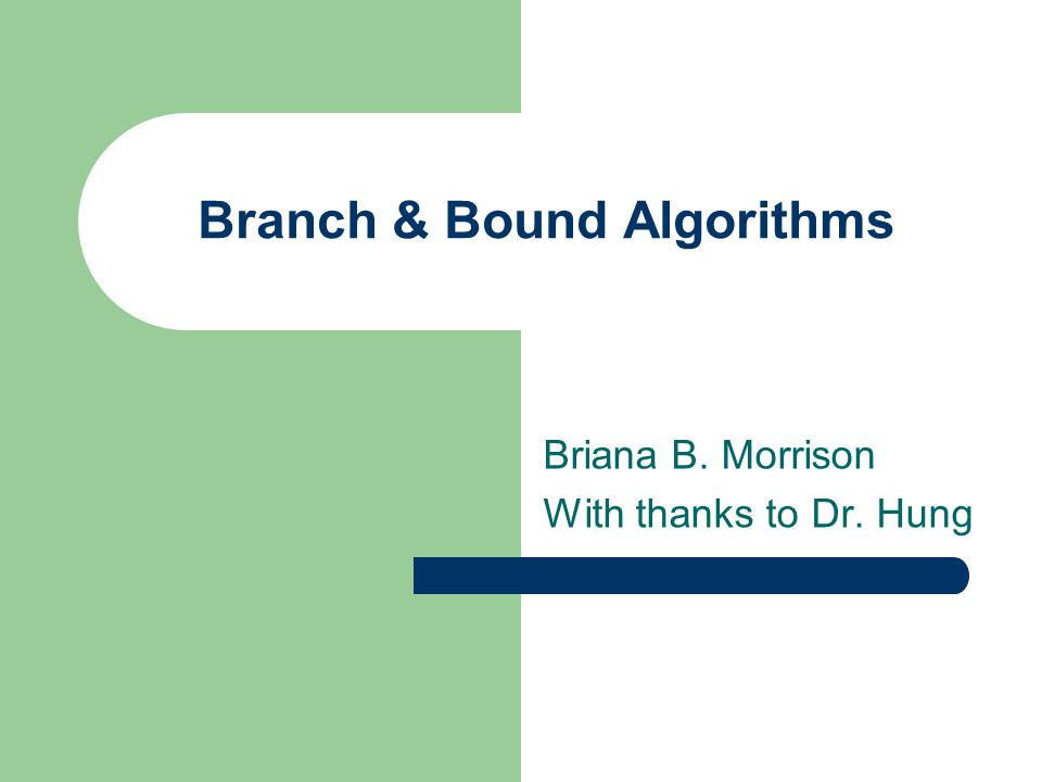 Branch & Bound Algorithms Briana B. Morrison With thanks to Dr. Hung