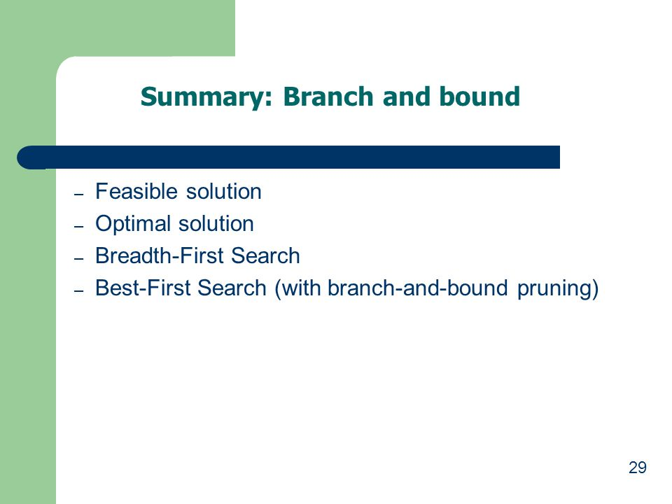 29 Summary: Branch and bound – Feasible solution – Optimal solution – Breadth-First Search – Best-First Search (with branch-and-bound pruning)
