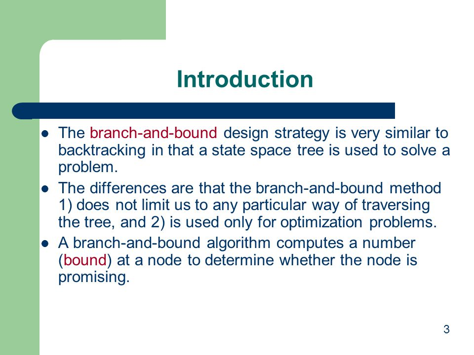 3 Introduction The branch-and-bound design strategy is very similar to backtracking in that a state space tree is used to solve a problem. The differe