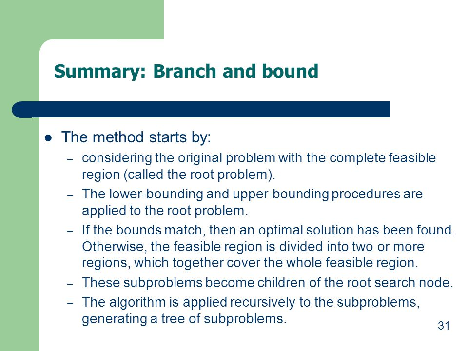 31 Summary: Branch and bound The method starts by: – considering the original problem with the complete feasible region (called the root problem). – T