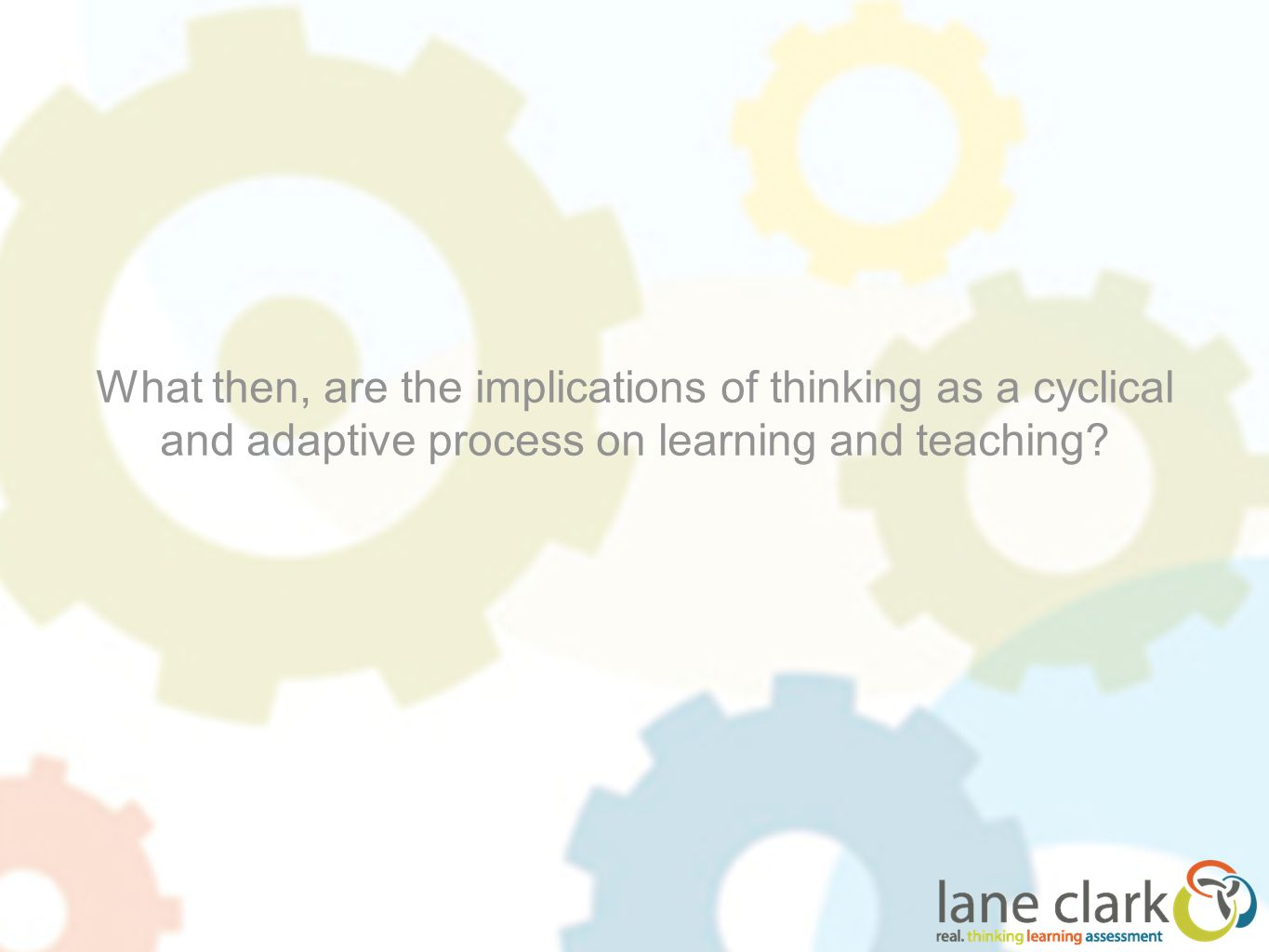 What then, are the implications of thinking as a cyclical and adaptive process on learning and teaching?