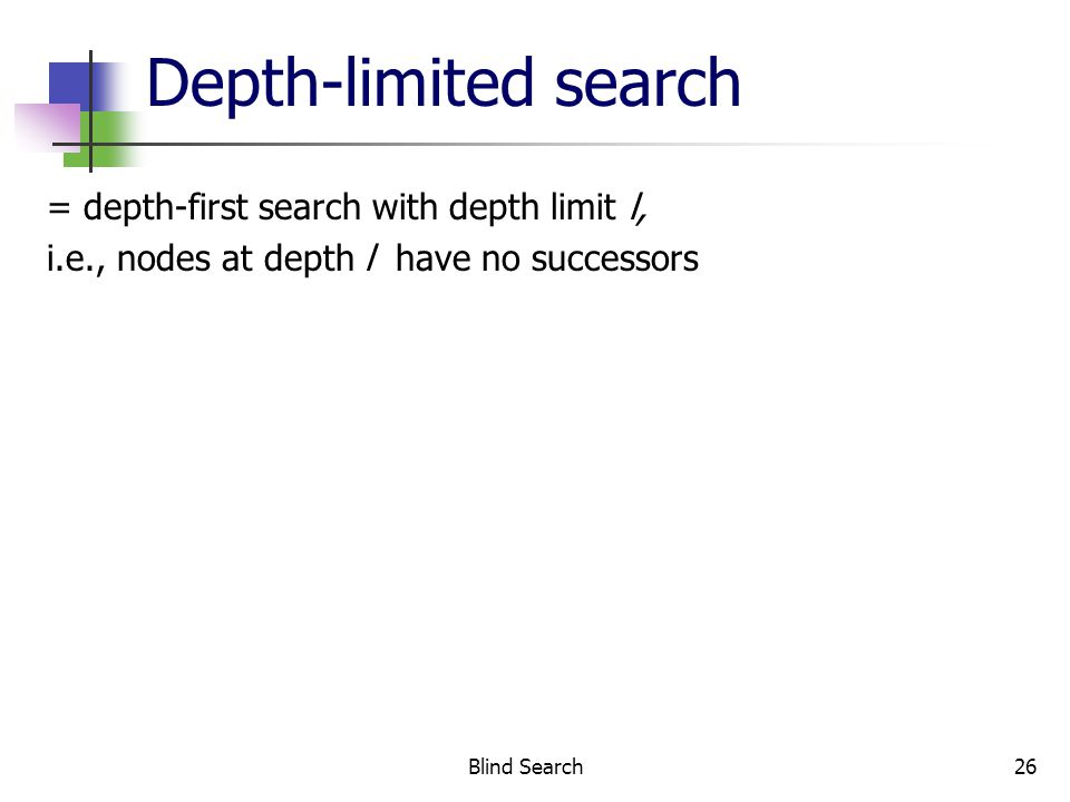 Blind Search26 Depth-limited search = depth-first search with depth limit l, i.e., nodes at depth l have no successors