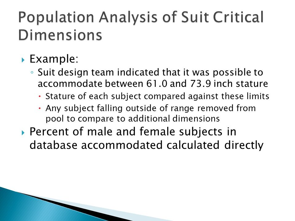  Example: ◦ Suit design team indicated that it was possible to accommodate between 61.0 and 73.9 inch stature  Stature of each subject compared against these limits  Any subject falling outside of range removed from pool to compare to additional dimensions  Percent of male and female subjects in database accommodated calculated directly