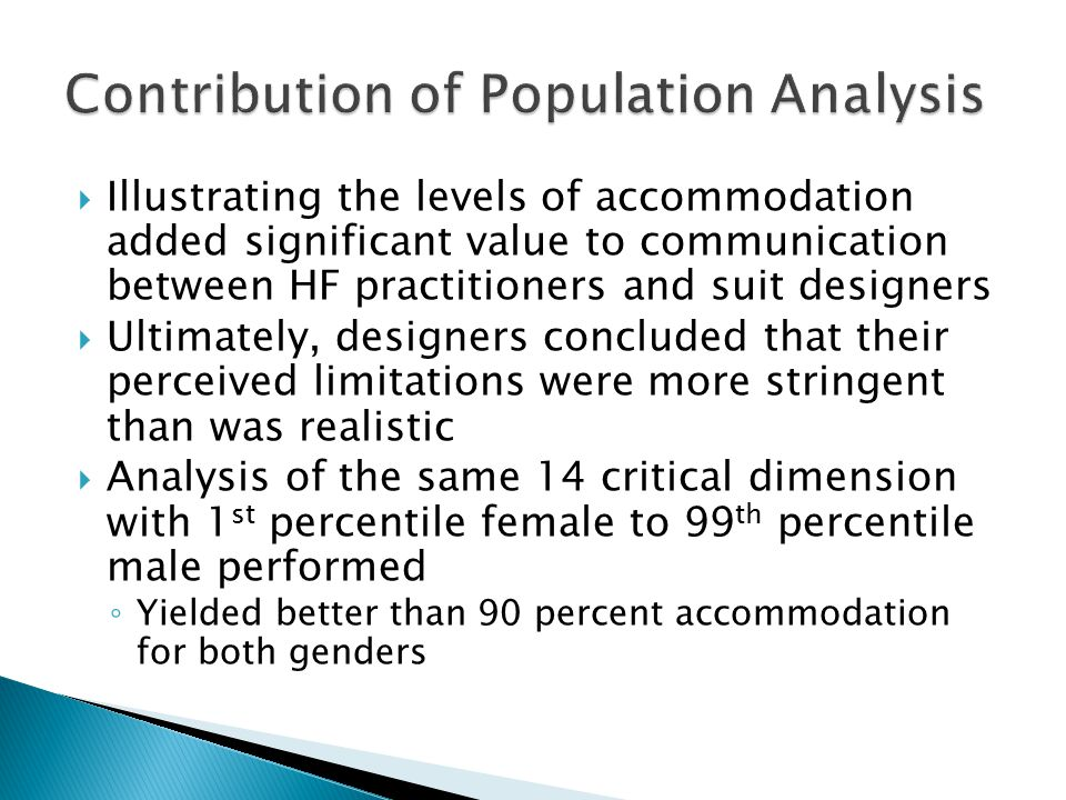  Illustrating the levels of accommodation added significant value to communication between HF practitioners and suit designers  Ultimately, designers concluded that their perceived limitations were more stringent than was realistic  Analysis of the same 14 critical dimension with 1 st percentile female to 99 th percentile male performed ◦ Yielded better than 90 percent accommodation for both genders