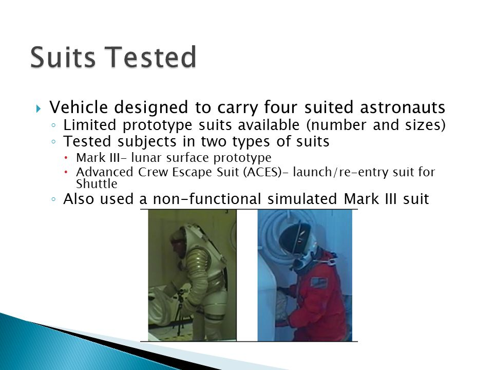  Vehicle designed to carry four suited astronauts ◦ Limited prototype suits available (number and sizes) ◦ Tested subjects in two types of suits  Mark III- lunar surface prototype  Advanced Crew Escape Suit (ACES)- launch/re-entry suit for Shuttle ◦ Also used a non-functional simulated Mark III suit