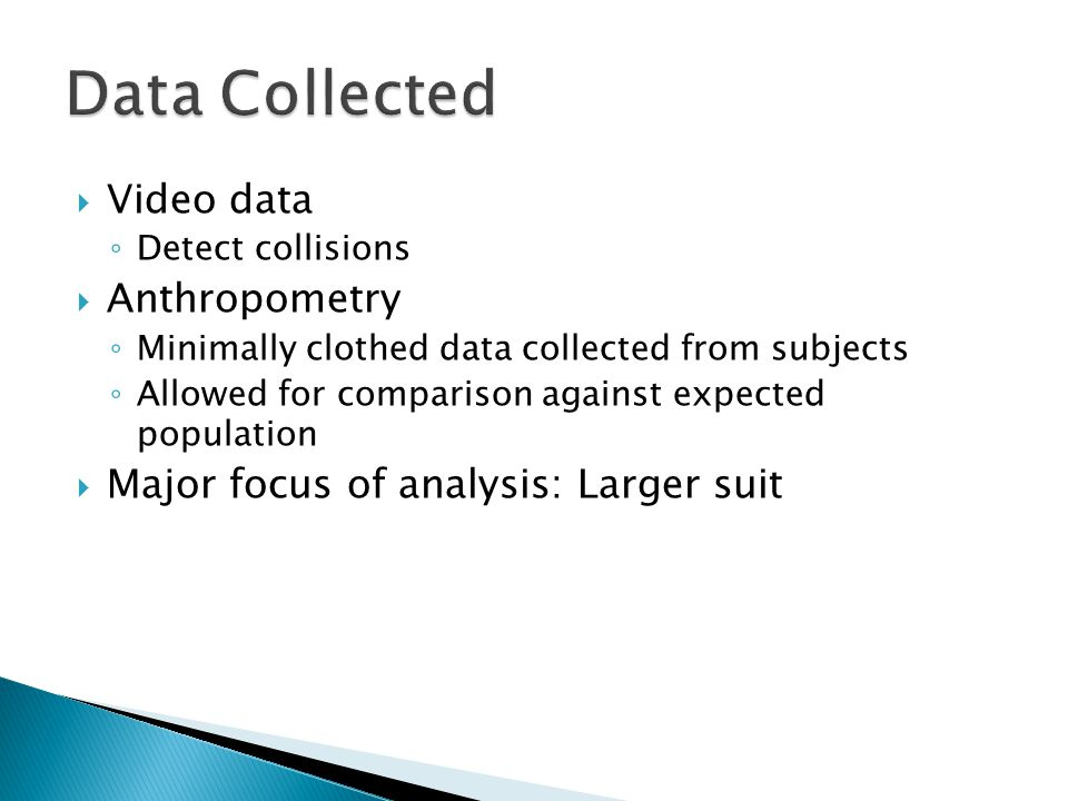  Video data ◦ Detect collisions  Anthropometry ◦ Minimally clothed data collected from subjects ◦ Allowed for comparison against expected population  Major focus of analysis: Larger suit