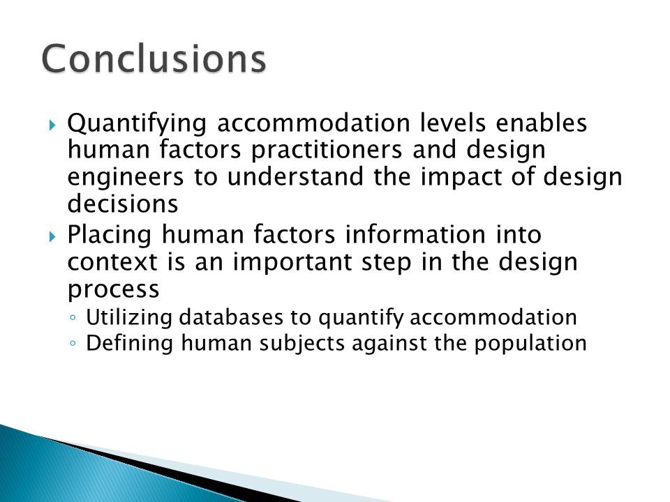  Quantifying accommodation levels enables human factors practitioners and design engineers to understand the impact of design decisions  Placing human factors information into context is an important step in the design process ◦ Utilizing databases to quantify accommodation ◦ Defining human subjects against the population