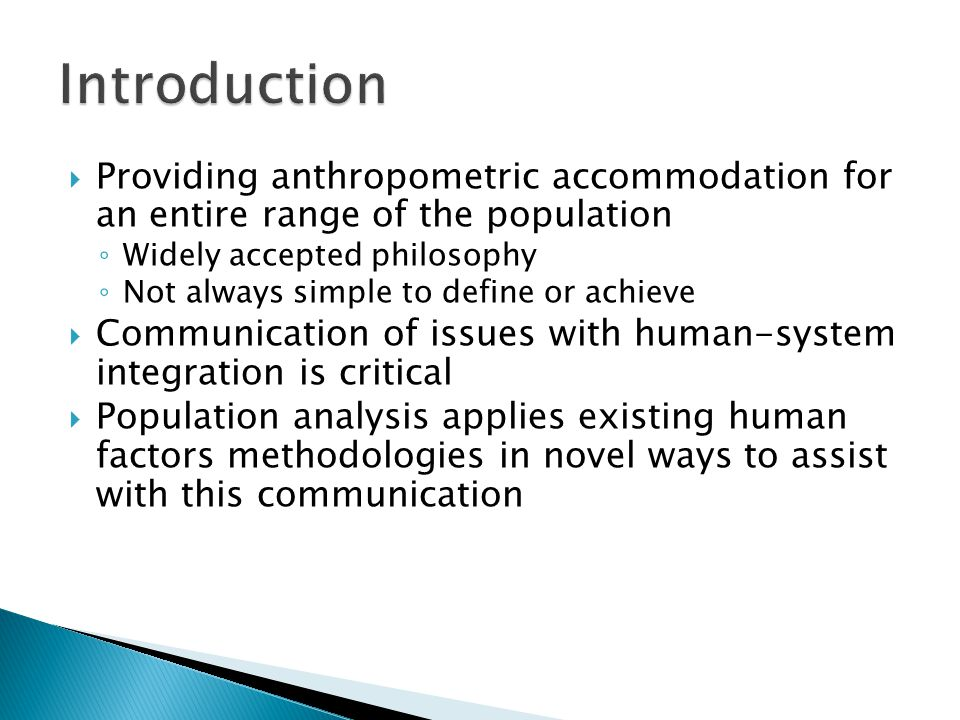 Providing anthropometric accommodation for an entire range of the population ◦ Widely accepted philosophy ◦ Not always simple to define or achieve  Communication of issues with human-system integration is critical  Population analysis applies existing human factors methodologies in novel ways to assist with this communication