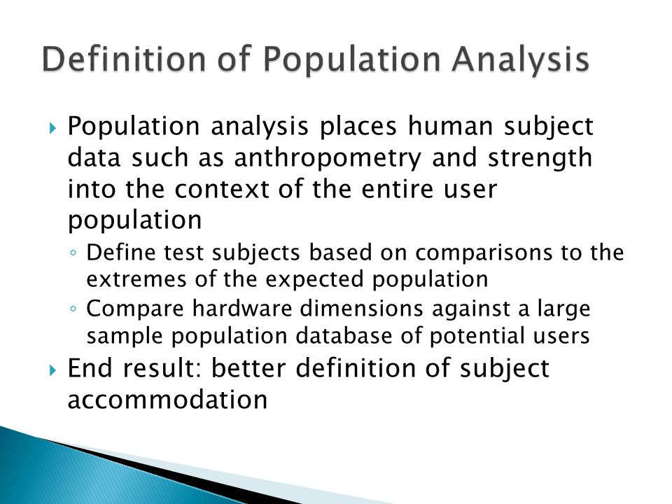  Population analysis places human subject data such as anthropometry and strength into the context of the entire user population ◦ Define test subjects based on comparisons to the extremes of the expected population ◦ Compare hardware dimensions against a large sample population database of potential users  End result: better definition of subject accommodation