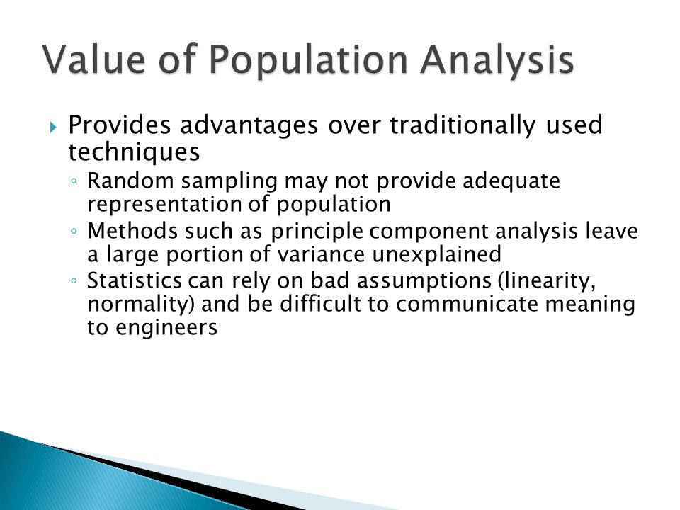  Provides advantages over traditionally used techniques ◦ Random sampling may not provide adequate representation of population ◦ Methods such as principle component analysis leave a large portion of variance unexplained ◦ Statistics can rely on bad assumptions (linearity, normality) and be difficult to communicate meaning to engineers