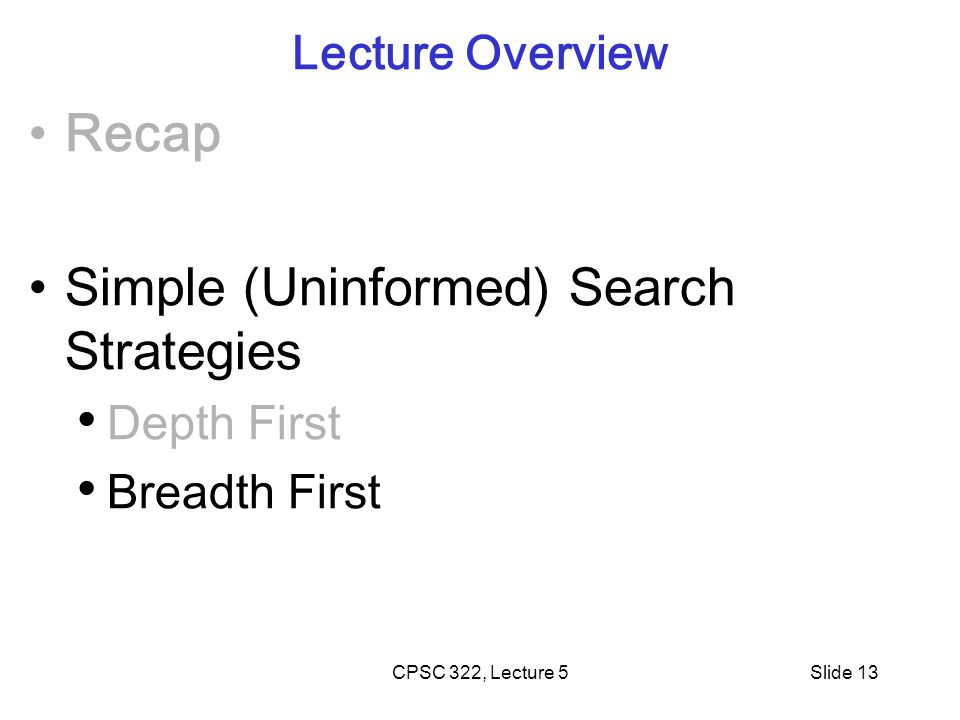 CPSC 322, Lecture 5Slide 13 Lecture Overview Recap Simple (Uninformed) Search Strategies Depth First Breadth First