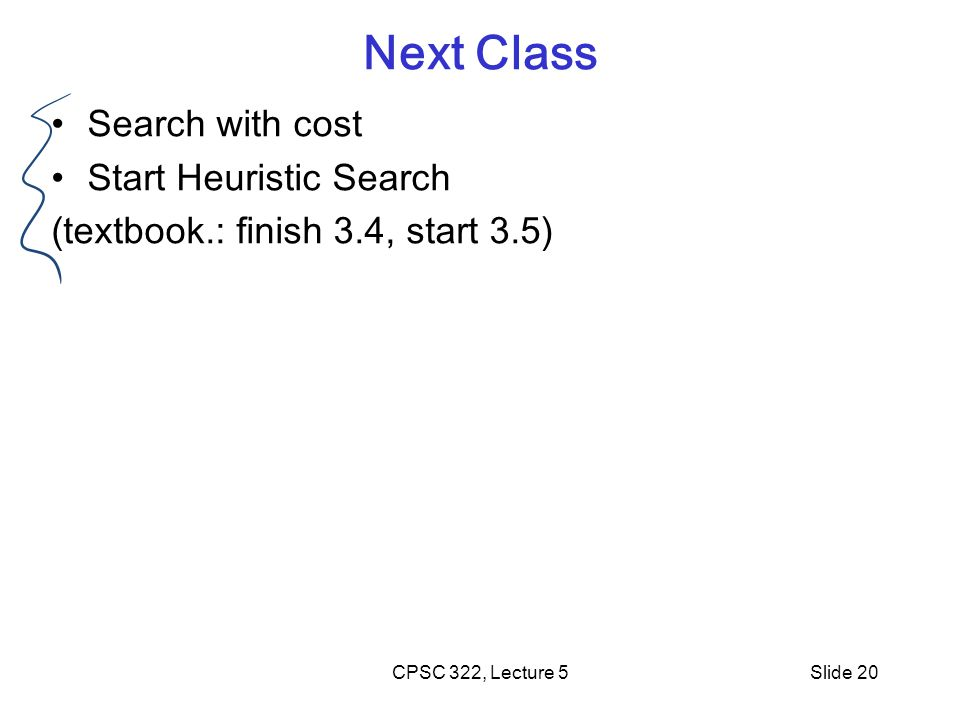 CPSC 322, Lecture 5Slide 20 Next Class Search with cost Start Heuristic Search (textbook.: finish 3.4, start 3.5)
