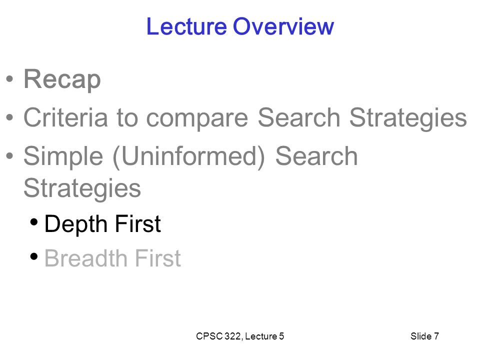 CPSC 322, Lecture 5Slide 7 Lecture Overview Recap Criteria to compare Search Strategies Simple (Uninformed) Search Strategies Depth First Breadth First
