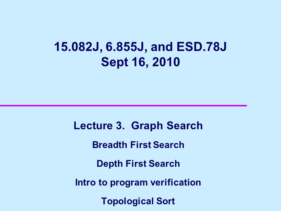 15.082J, 6.855J, and ESD.78J Sept 16, 2010 Lecture 3. Graph Search Breadth First Search Depth First Search Intro to program verification Topological S