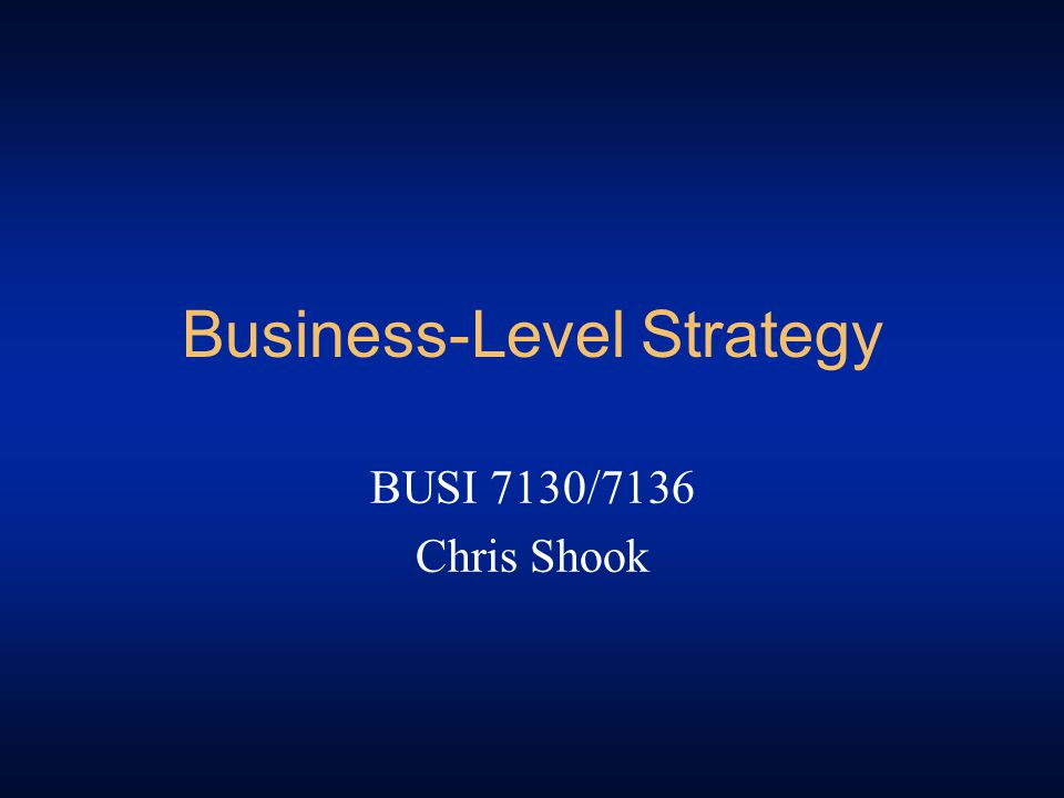 Business-Level Strategy BUSI 7130/7136 Chris Shook