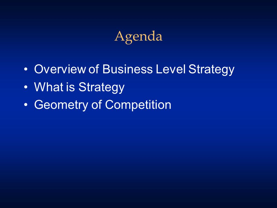 Agenda Overview of Business Level Strategy What is Strategy Geometry of Competition