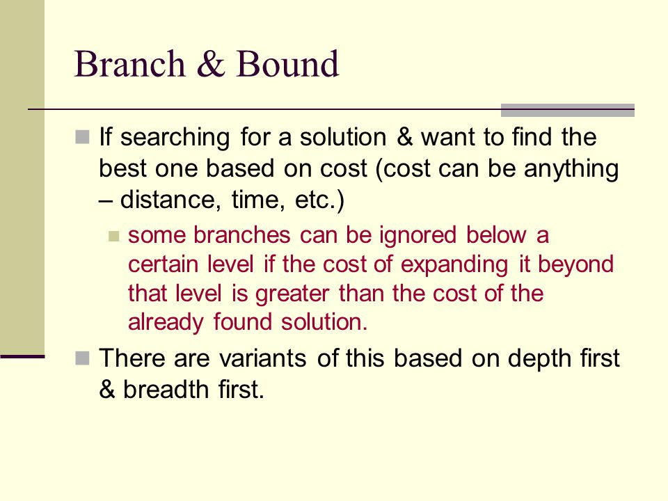 Branch & Bound If searching for a solution & want to find the best one based on cost (cost can be anything – distance, time, etc.) some branches can b