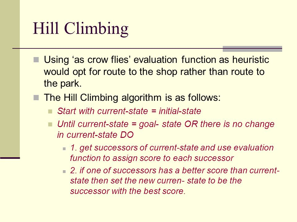 Hill Climbing Using 'as crow flies' evaluation function as heuristic would opt for route to the shop rather than route to the park.