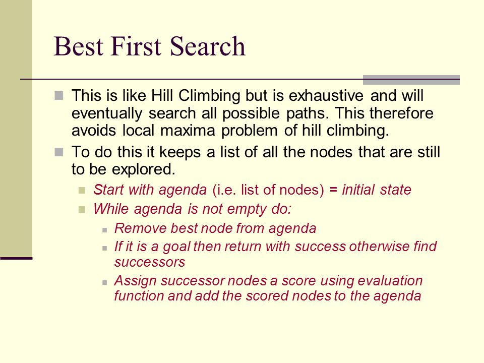Best First Search This is like Hill Climbing but is exhaustive and will eventually search all possible paths. This therefore avoids local maxima probl