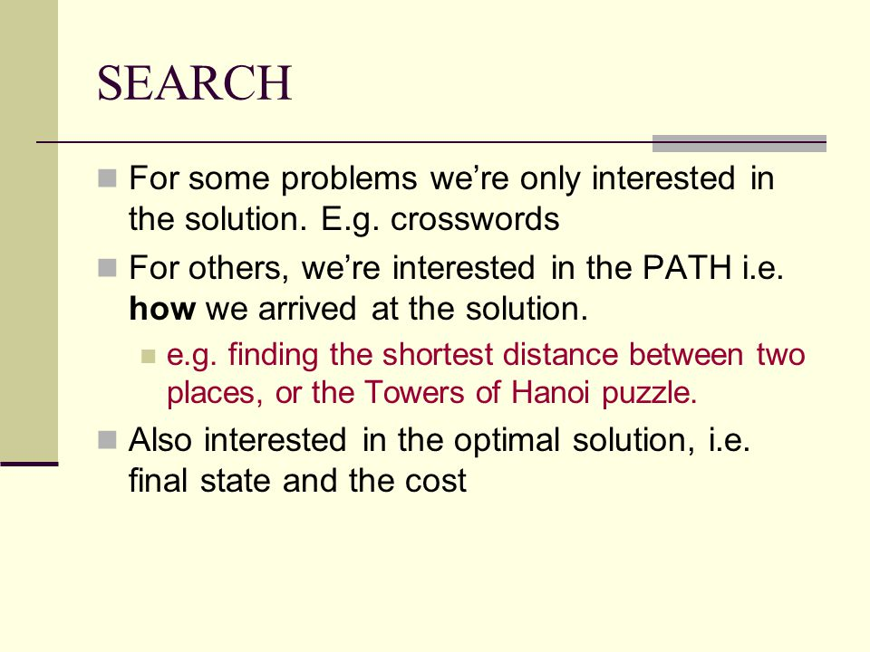SEARCH For some problems we're only interested in the solution. E.g. crosswords For others, we're interested in the PATH i.e. how we arrived at the so