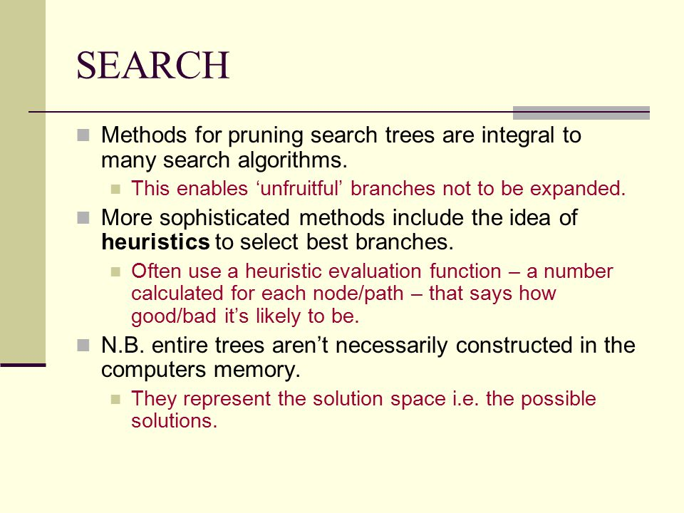 SEARCH Methods for pruning search trees are integral to many search algorithms. This enables 'unfruitful' branches not to be expanded. More sophistica