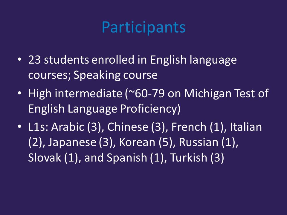 Participants 23 students enrolled in English language courses; Speaking course High intermediate (~60-79 on Michigan Test of English Language Proficiency) L1s: Arabic (3), Chinese (3), French (1), Italian (2), Japanese (3), Korean (5), Russian (1), Slovak (1), and Spanish (1), Turkish (3)