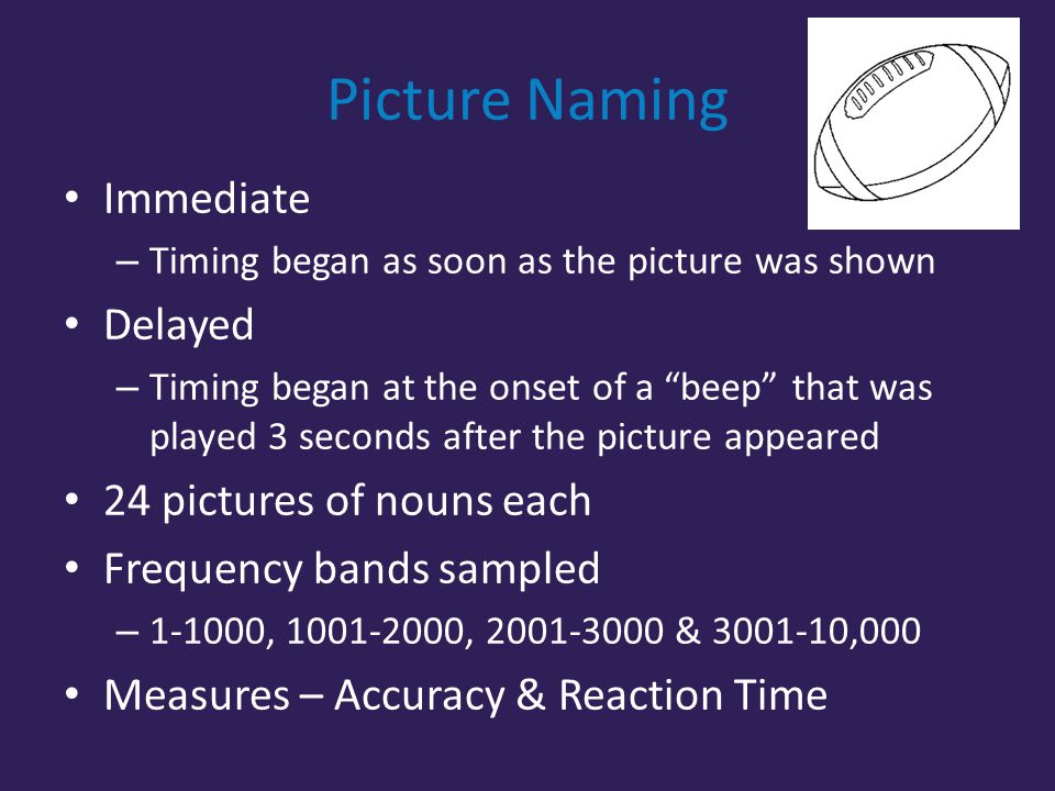 Picture Naming Immediate – Timing began as soon as the picture was shown Delayed – Timing began at the onset of a beep that was played 3 seconds after the picture appeared 24 pictures of nouns each Frequency bands sampled – 1-1000, 1001-2000, 2001-3000 & 3001-10,000 Measures – Accuracy & Reaction Time