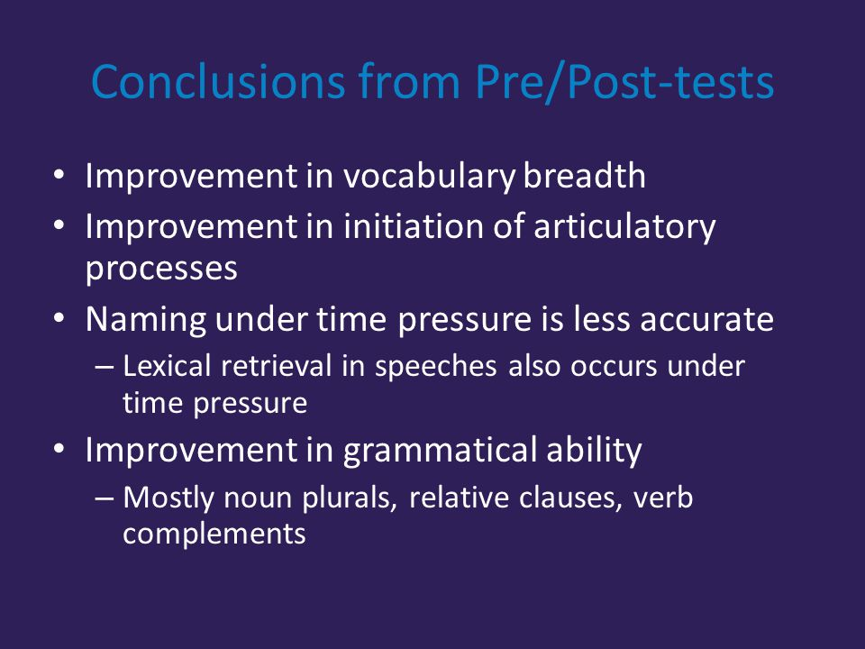 Conclusions from Pre/Post-tests Improvement in vocabulary breadth Improvement in initiation of articulatory processes Naming under time pressure is less accurate – Lexical retrieval in speeches also occurs under time pressure Improvement in grammatical ability – Mostly noun plurals, relative clauses, verb complements