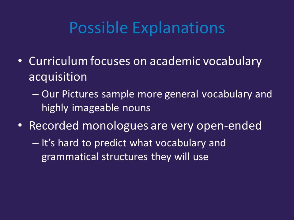 Possible Explanations Curriculum focuses on academic vocabulary acquisition – Our Pictures sample more general vocabulary and highly imageable nouns Recorded monologues are very open-ended – It's hard to predict what vocabulary and grammatical structures they will use