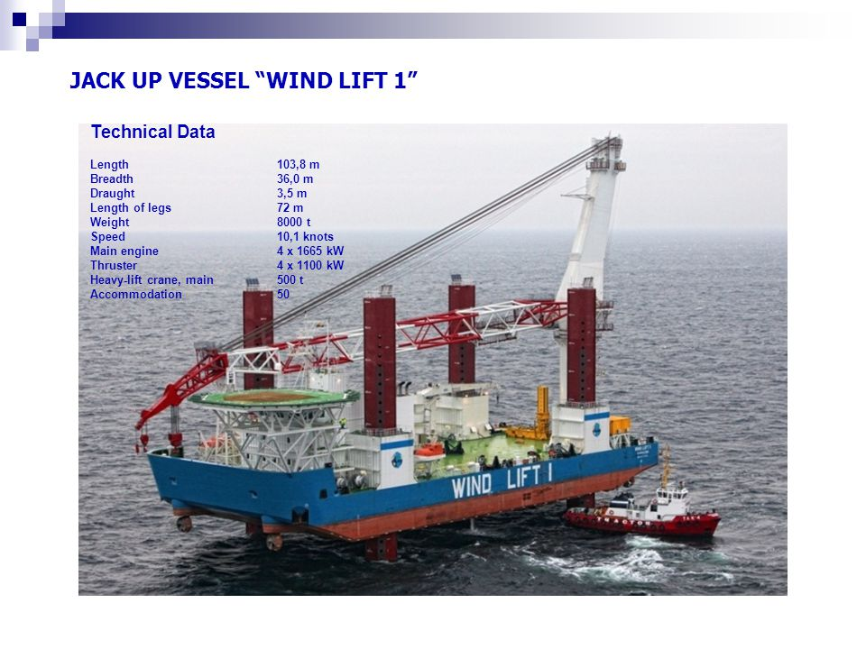 "JACK UP VESSEL ""WIND LIFT 1"" Technical Data Length 103,8 m Breadth 36,0 m Draught 3,5 m Length of legs 72 m Weight 8000 t Speed 10,1 knots Main engine"