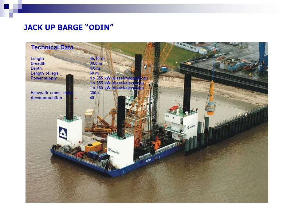 JACK UP BARGE ODIN Technical Data Length46,10 m Breadth 30,0 m Depth4,6 m Length of legs60 m Power supply 4 x 355 kW (diesel/hydraulical) 1 x 355 kW (diesel/electrical) 1 x 150 kW (diesel/electrical) Heavy-lift crane, main300 t Accommodation40