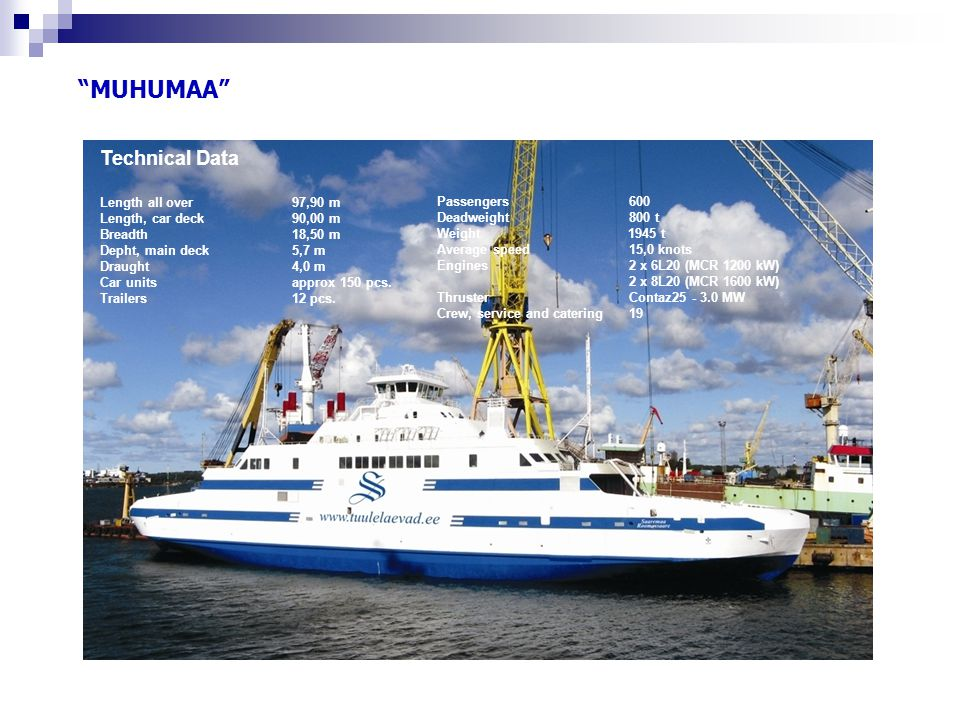 """MUHUMAA"" Technical Data Length all over97,90 m Length, car deck90,00 m Breadth 18,50 m Depht, main deck5,7 m Draught4,0 m Car unitsapprox 150 pcs. Tr"