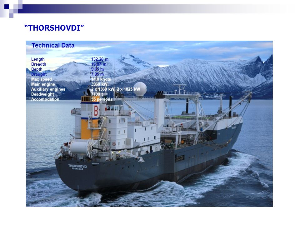 """THORSHOVDI"" Technical Data Length 132,20 m Breadth 19,87 m Depth 9,65 m Draught 7,05 m Max speed 14,0 knots Main engine 3960 kW Auxiliary engines 2 x"