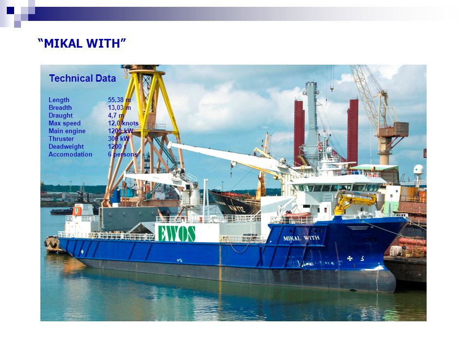 MIKAL WITH Technical Data Length 55,38 m Breadth 13,03 m Draught 4,7 m Max speed 12,0 knots Main engine 1200 kW Thruster 300 kW Deadweight 1200 t Accomodation 6 persons