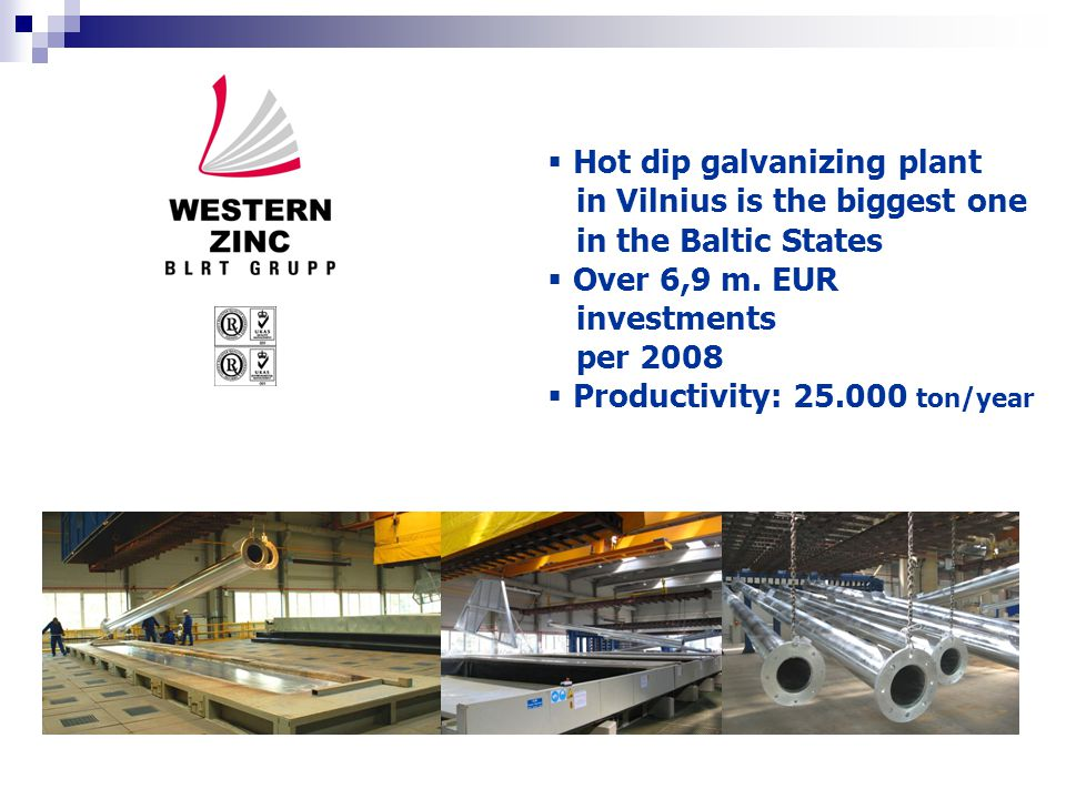  Hot dip galvanizing plant in Vilnius is the biggest one in the Baltic States  Over 6,9 m. EUR investments per 2008  Productivity: 25.000 ton/year