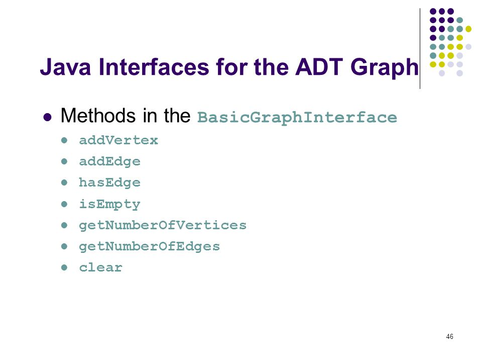 46 Java Interfaces for the ADT Graph Methods in the BasicGraphInterface addVertex addEdge hasEdge isEmpty getNumberOfVertices getNumberOfEdges clear