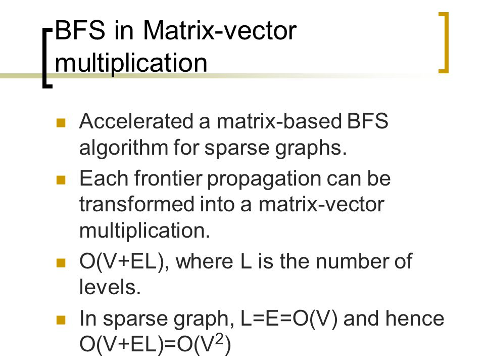 BFS in Matrix-vector multiplication Accelerated a matrix-based BFS algorithm for sparse graphs. Each frontier propagation can be transformed into a ma