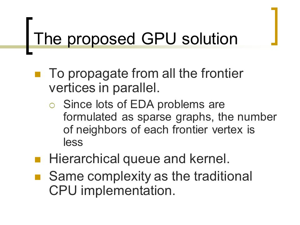 The proposed GPU solution To propagate from all the frontier vertices in parallel.  Since lots of EDA problems are formulated as sparse graphs, the n
