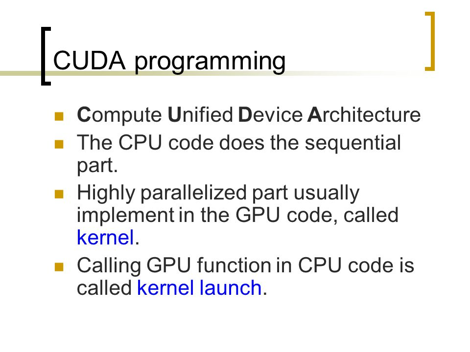 CUDA programming Compute Unified Device Architecture The CPU code does the sequential part.