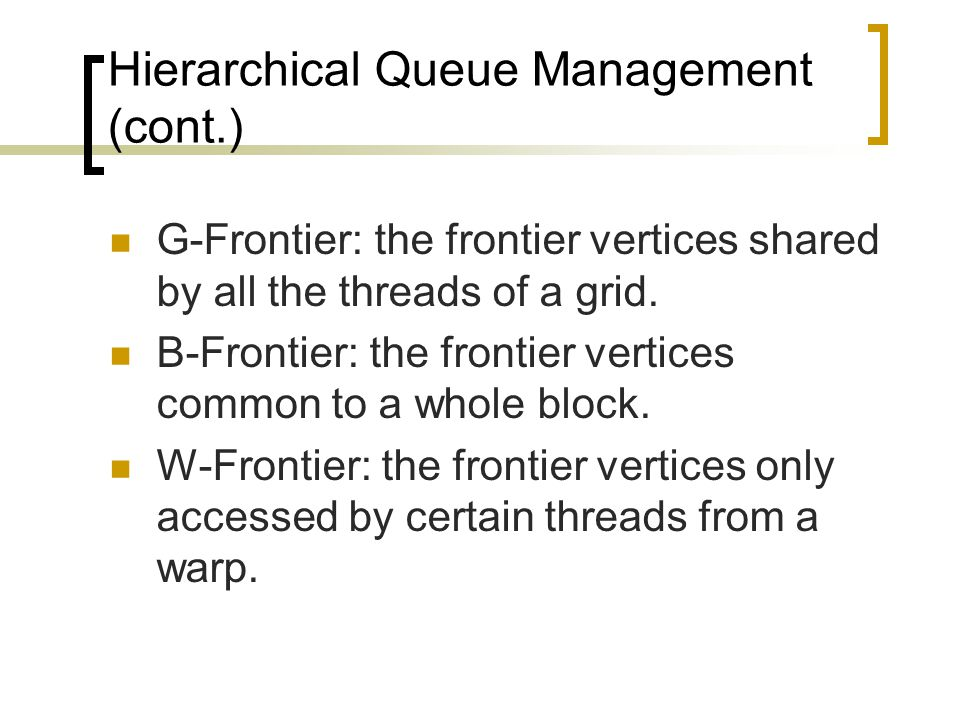 Hierarchical Queue Management (cont.) G-Frontier: the frontier vertices shared by all the threads of a grid.