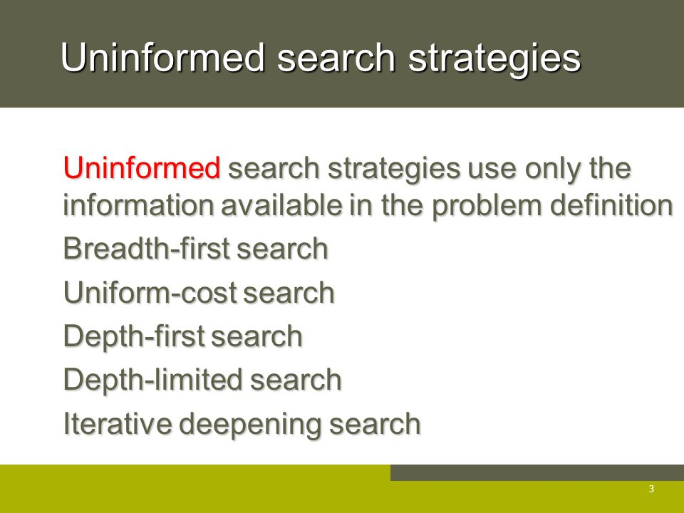 Uninformed search strategies Uninformed search strategies use only the information available in the problem definition Uninformed search strategies use only the information available in the problem definition Breadth-first search Breadth-first search Uniform-cost search Uniform-cost search Depth-first search Depth-first search Depth-limited search Depth-limited search Iterative deepening search Iterative deepening search 3