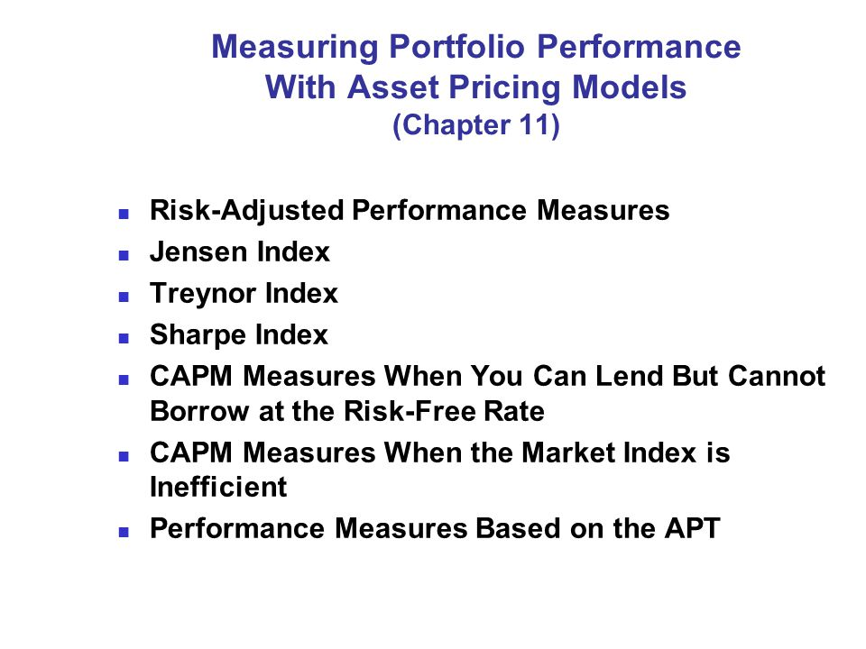 Measuring Portfolio Performance With Asset Pricing Models (Chapter 11) Risk-Adjusted Performance Measures Jensen Index Treynor Index Sharpe Index CAPM Measures When You Can Lend But Cannot Borrow at the Risk-Free Rate CAPM Measures When the Market Index is Inefficient Performance Measures Based on the APT