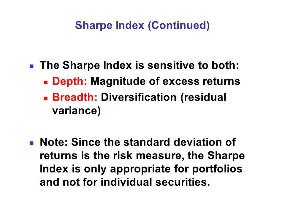 Sharpe Index (Continued) The Sharpe Index is sensitive to both: Depth: Magnitude of excess returns Breadth: Diversification (residual variance) Note: Since the standard deviation of returns is the risk measure, the Sharpe Index is only appropriate for portfolios and not for individual securities.
