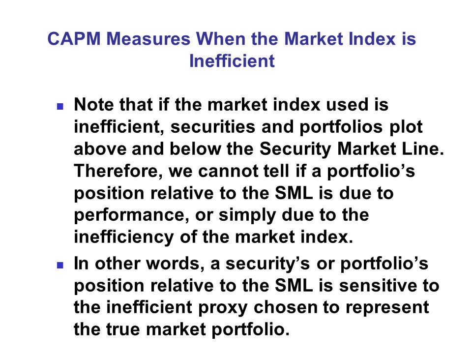 CAPM Measures When the Market Index is Inefficient Note that if the market index used is inefficient, securities and portfolios plot above and below the Security Market Line.