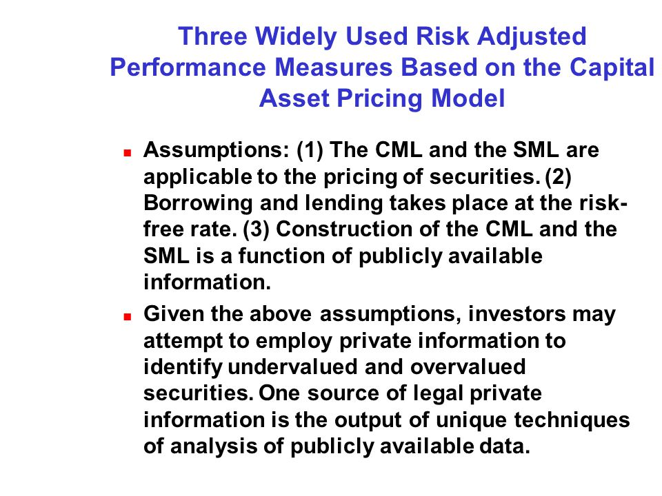 Three Widely Used Risk Adjusted Performance Measures Based on the Capital Asset Pricing Model Assumptions: (1) The CML and the SML are applicable to the pricing of securities.