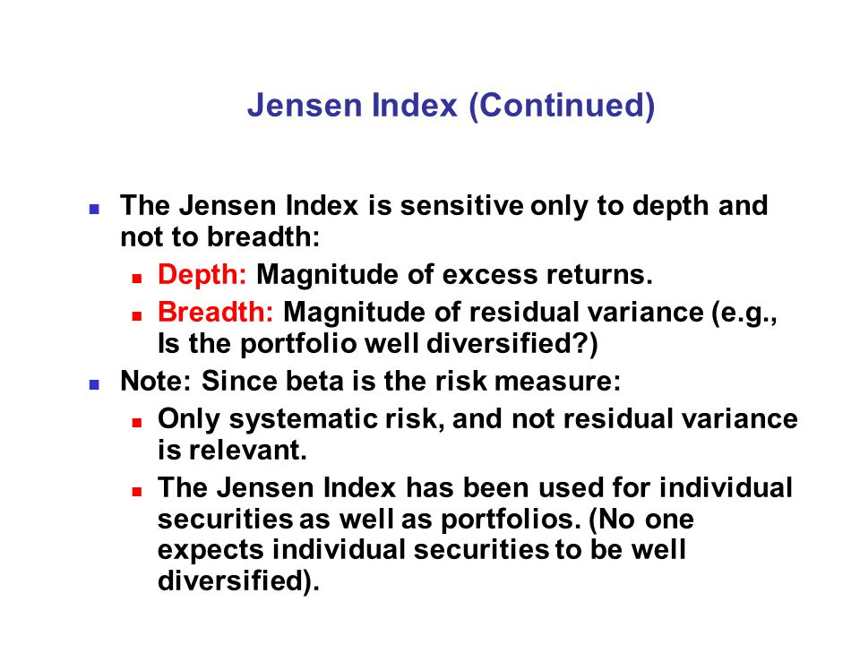 Jensen Index (Continued) The Jensen Index is sensitive only to depth and not to breadth: Depth: Magnitude of excess returns.