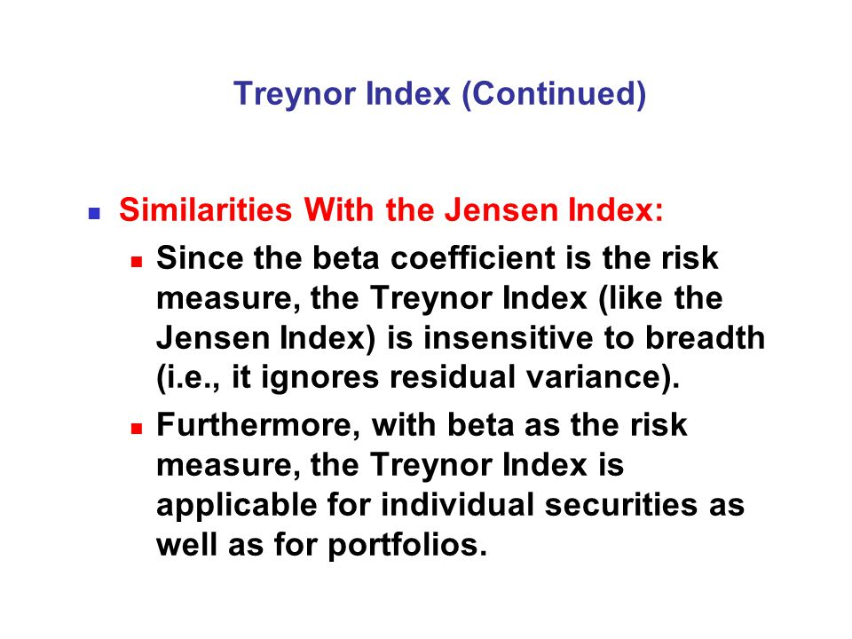Treynor Index (Continued) Similarities With the Jensen Index: Since the beta coefficient is the risk measure, the Treynor Index (like the Jensen Index) is insensitive to breadth (i.e., it ignores residual variance).