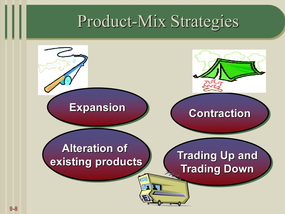 9-8 Product-Mix Strategies Alteration of existing products Alteration of existing products ContractionContraction Trading Up and Trading Down Trading