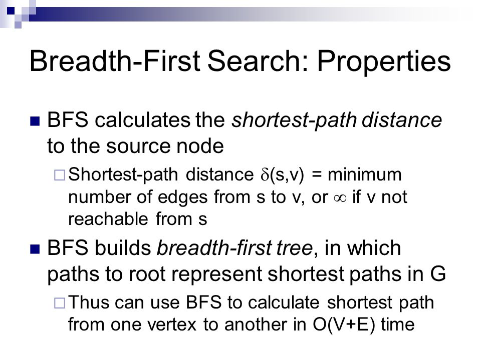 Breadth-First Search: Properties BFS calculates the shortest-path distance to the source node  Shortest-path distance  (s,v) = minimum number of edges from s to v, or  if v not reachable from s BFS builds breadth-first tree, in which paths to root represent shortest paths in G  Thus can use BFS to calculate shortest path from one vertex to another in O(V+E) time